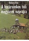 A határainkon túli magyarok néprajza - Balassa Iván