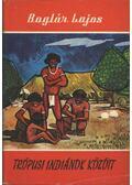 Trópusi indiánok között - Boglár Lajos