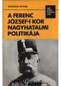 A Ferenc József-i kor nagyhatalmi politikája - Diószegi István