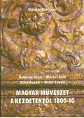 Magyar művészet a kezdetektől 1800-ig - Galavics Géza, Wehli Tünde, Mikó Árpád, Marosi Ernő