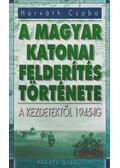 A magyar katonai felderítés története - Horváth Csaba