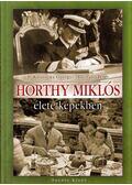 Horthy Miklós élete képekben - Illésfalvi Péter, B. Kalavszky Györgyi