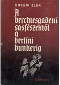 A berchtesgadeni sasfészektől a berlini bunkerig - Karsai Elek