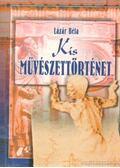 Kis művészettörténet (reprint) - Lázár Béla