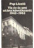Tíz év és  ami utána következett 1945-1963 - Pap László