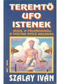 Teremtő UFO istenek - Szalay Iván
