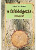 A fafeldolgozás 1945 után - Tóth Sándor