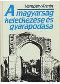 A magyarság keletkezése és gyarapodása - Vámbéry Ármin