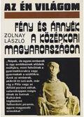 Fény és árnyék a középkori Magyarországon - Zolnay László