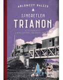 Ismeretlen Trianon - Azösszeomlás és a békeszerződés történetei 1918-1921 - Ablonczy Balázs