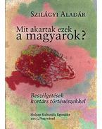 Mit akartak ezek a magyarok? - Szilágyi Aladár