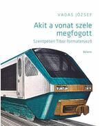 Akit a vonat szele megfogott. Szentpéteri Tibor formatervező - Vadas József