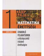 MATEMATIKA ÉRETTSÉGI 1. - GYAKORLÓ FELADATSOROK A KÖZÉPSZINTŰ íRÁSBELI ÉRET - Gerőcs László