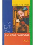 A gyermek felfedezése - Montessori, Maria