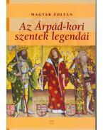 Az Árpád-kori szentek legendái - Magyar Zoltán