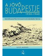 A jövő Budapestje 1930-1960 - Sipos András