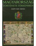 Magyarország története térképeken - Papp-Váry Árpád