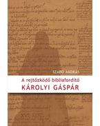 A rejtőzködő bibliafordító - Károlyi Gáspár - Szabó András