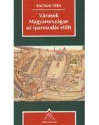 Városok Magyarországon az iparosodás előtt - Bácskai Vera