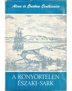 A könyörtelen Északi-sark - Centkiewicz, Alina, Centkiewicz, Czeslaw