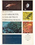 A kvarkoktól a galaktikus társadalmakig - Gánti Tibor