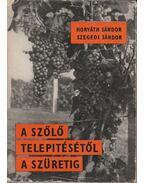 A szőlő telepítésétől a szüretig - Horváth Sándor, Szegedi Sándor