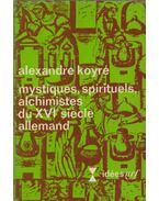 Mystiques, spirituels, alchimistes du XVIe siècle allemand - Alexandre Koyré
