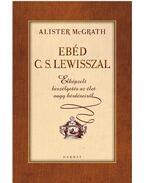 Ebéd C. S. Lewisszal - Elképzelt beszélgetések az élet nagy kérdéseiről - Alister McGrath