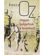 Hogyan gyógyítsuk a fanatikust - Ámosz Oz