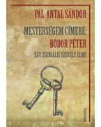 Mesterségem címere: Bodor Péter - Egy zseniális székely elme - Antal Sándor, Pál