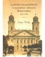A politikai közgondolkodás és mentalitás változatai Debrecenben 1867 - 1918 - Irinyi Károly
