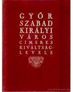 Győr szabad királyi város címeres kiváltságlevele - Dr. Csáky Imre (szerk.)