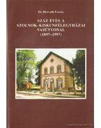 Száz éves a Szolnok-Kiskunfélegyházai vasútvonal (1897-1997) - Dr. Horváth Ferenc