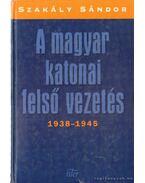 A magyar katonai felső vezetés 1938-1945 - Szakály Sándor