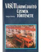 Vasúti járműjavító üzemek története - Varga Károly