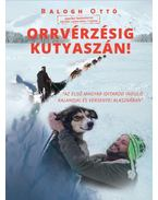 Orrvérzésig kutyaszán! - Az első magyar Iditarod induló kalandjai és versenyei Alaszkában - Balogh Ottó