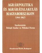 Agrárpolitika és agrárátalakulás Magyarországon (1944-1962) - Balogh Sándor, Pölöskei Ferenc