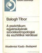 A pszichikum egyensúlyának szociálantropológiai és esztétikai kérdései - Balogh Tibor