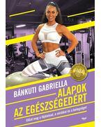 Alapok az egészségedért - Előzd meg a fájdalmat, a sérülést és a betegséget - Bánkuti Gabriella