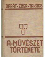 A művészet története - Barát Béla, Éber László, Felvinczi Takács Zoltán