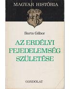 Az Erdélyi Fejedelemség születése - Barta Gábor