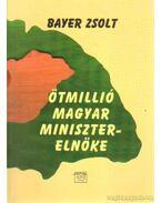 Ötmillió magyar miniszterelnöke - Bayer Zsolt