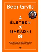 Életben maradni - A legteljesebb túlélési tanácsadó minden elképzelhető helyzetre - Bear Grylls
