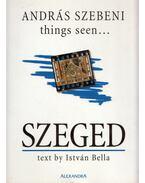 Things Seen... Szeged (aláírt) - Bella István, Szebeni András