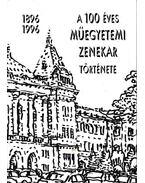 A 100 éves Műegyetemi Zenekar története 1896-1996 - Benedek Zoltán, Szebenyi Endre, Szebényiné Seres Katalin