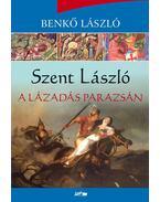 Szent László - A lázadás parazsán - Benkő László