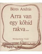 Arra van egy kőhíd rakva... - Béres András