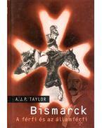 Bismarck - A férfi és az államférfi - A.J.P. Taylor