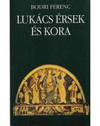 Lukács érsek és kora - Bodri Ferenc