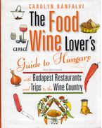 The Food and Wine Lover's Guide to Hungary with Budapest Restaurants and Trips to the Wine Country - Carolyn Bánfalvi